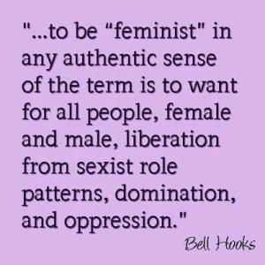 "Menjadi ""feminis"" dalam maknanya yang paling otentik adalah agar semua orang, lelaki dan perempuan, terbebaskan dari peran, dominasi dan pola-pola yang seksis--Bell Hooks"